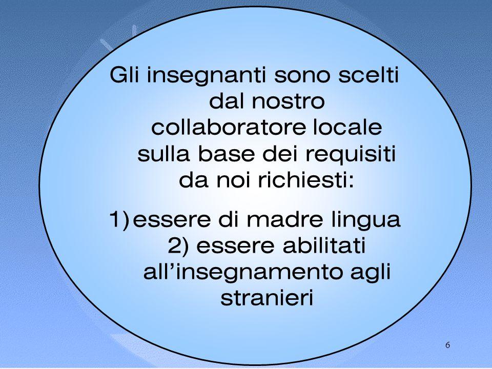 6 Gli insegnanti sono scelti dal nostro collaboratore locale sulla base dei requisiti da noi richiesti: 1)essere di madre lingua 2) essere abilitati all'insegnamento agli stranieri