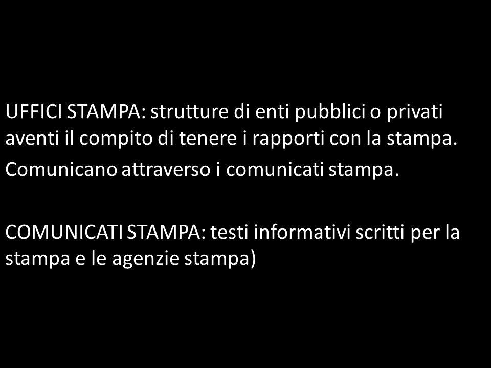 UFFICI STAMPA: strutture di enti pubblici o privati aventi il compito di tenere i rapporti con la stampa. Comunicano attraverso i comunicati stampa. C