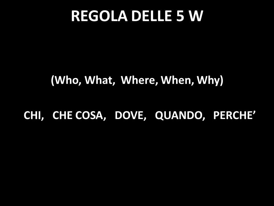 REGOLA DELLE 5 W (Who, What, Where, When, Why) CHI, CHE COSA, DOVE, QUANDO, PERCHE'