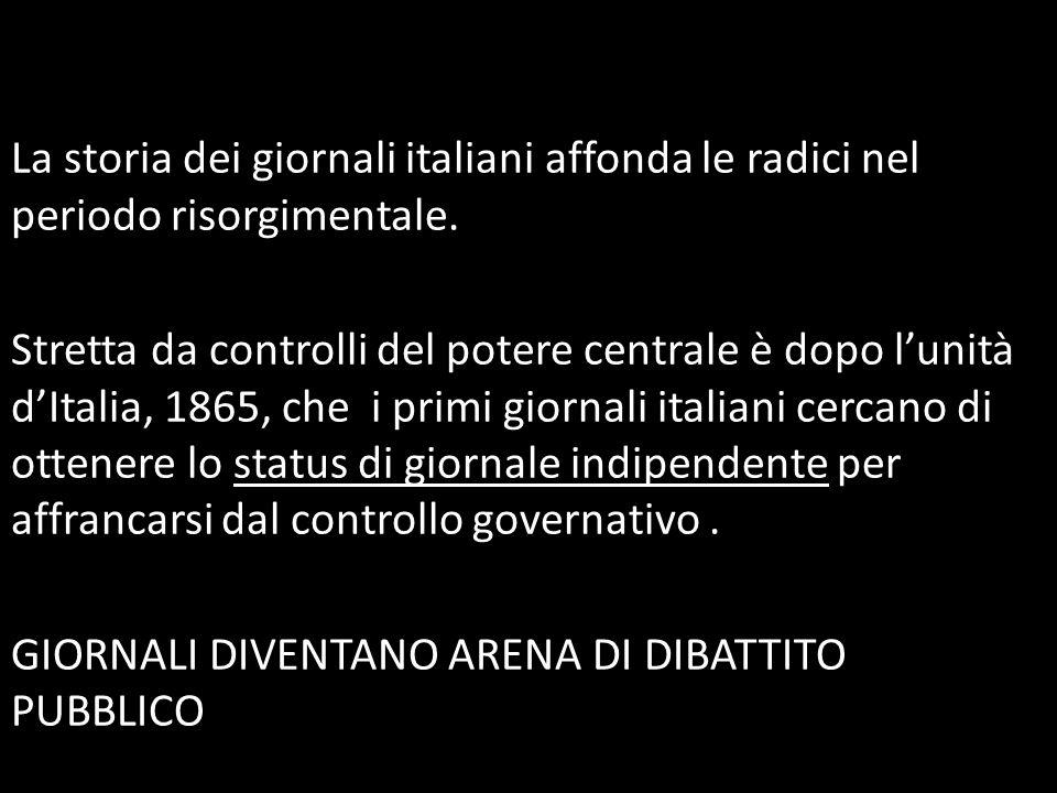 La storia dei giornali italiani affonda le radici nel periodo risorgimentale. Stretta da controlli del potere centrale è dopo l'unità d'Italia, 1865,