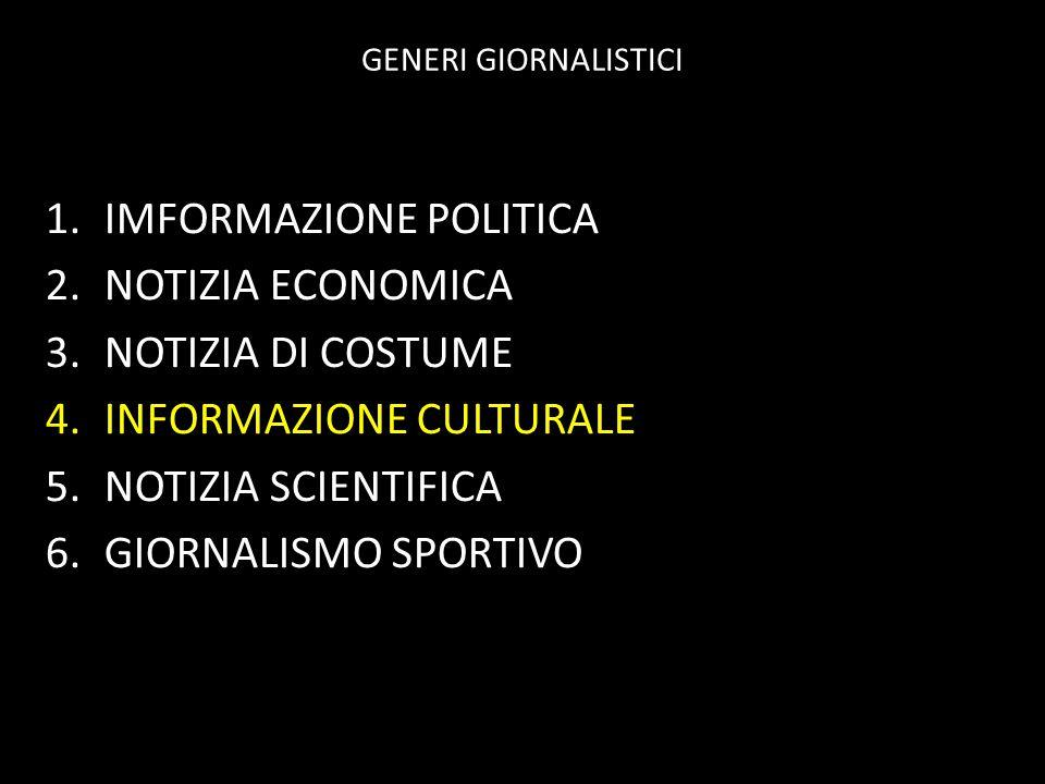 GENERI GIORNALISTICI 1.IMFORMAZIONE POLITICA 2.NOTIZIA ECONOMICA 3.NOTIZIA DI COSTUME 4.INFORMAZIONE CULTURALE 5.NOTIZIA SCIENTIFICA 6.GIORNALISMO SPO