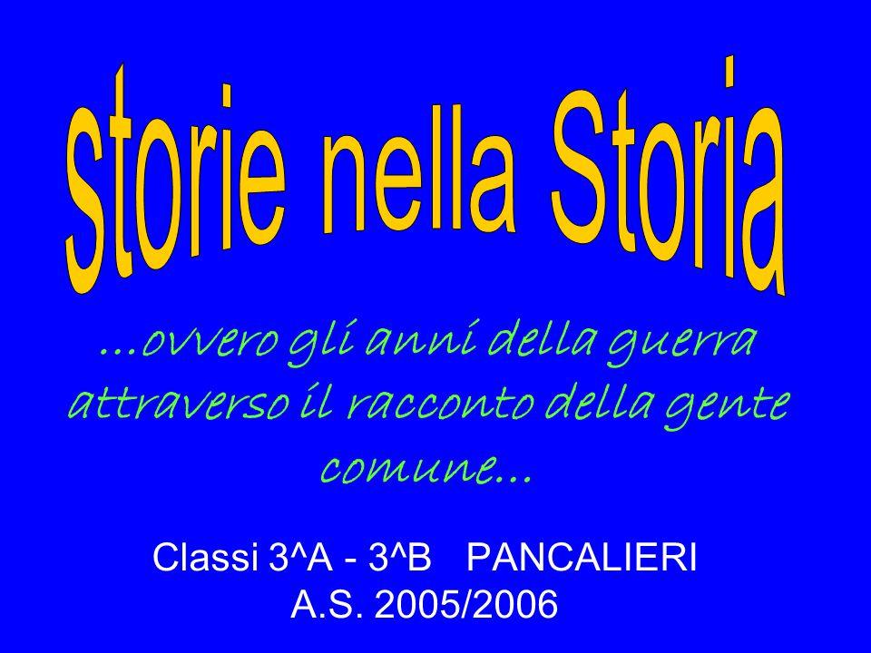 Classi 3^A - 3^B PANCALIERI A.S. 2005/2006 …ovvero gli anni della guerra attraverso il racconto della gente comune…