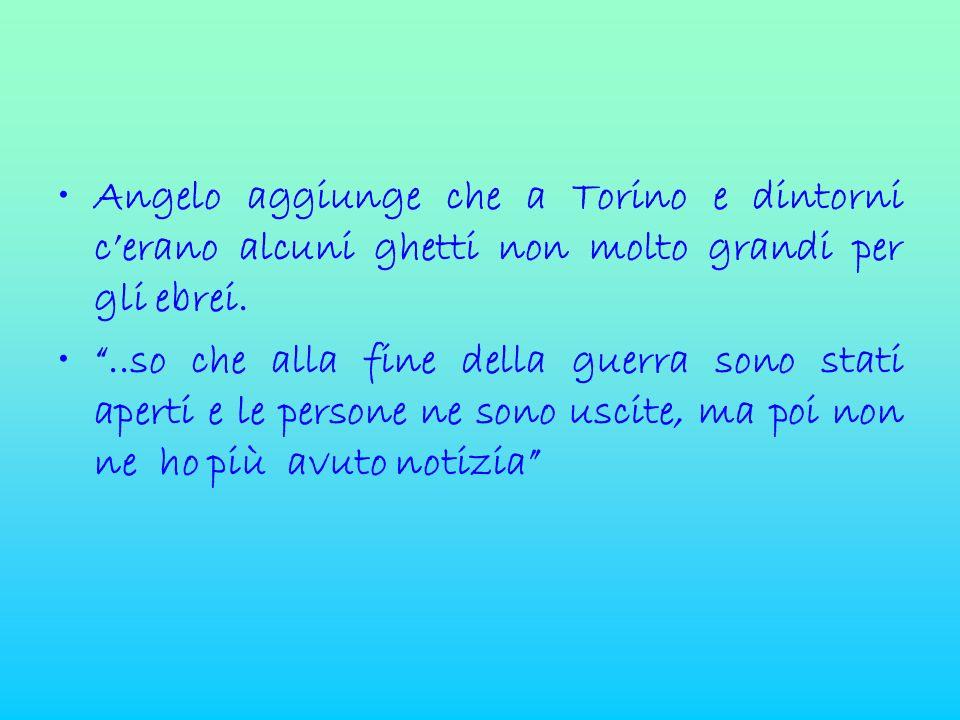 """•Angelo aggiunge che a Torino e dintorni c'erano alcuni ghetti non molto grandi per gli ebrei. •""""..so che alla fine della guerra sono stati aperti e l"""