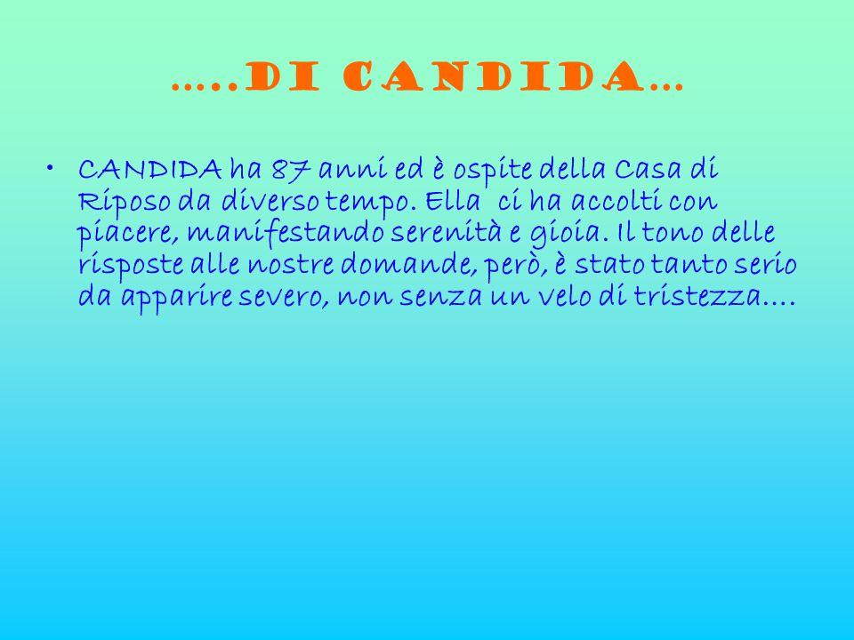 …..di CANDIDA… •CANDIDA ha 87 anni ed è ospite della Casa di Riposo da diverso tempo. Ella ci ha accolti con piacere, manifestando serenità e gioia. I