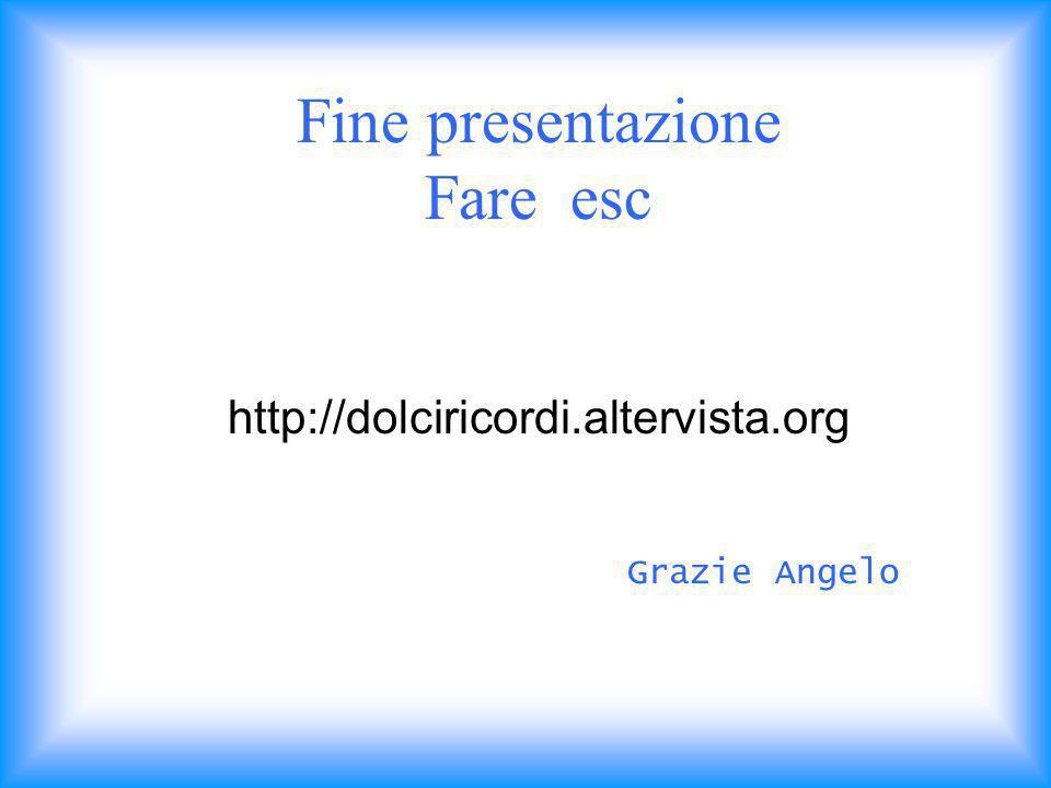 Fine presentazione Fare esc http://dolciricordi.altervista.org Grazie Angelo
