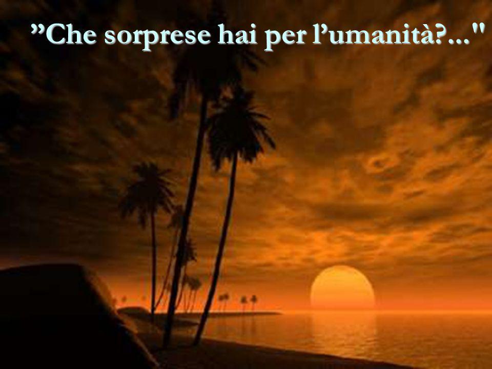 Che sorprese hai per l'umanità?...