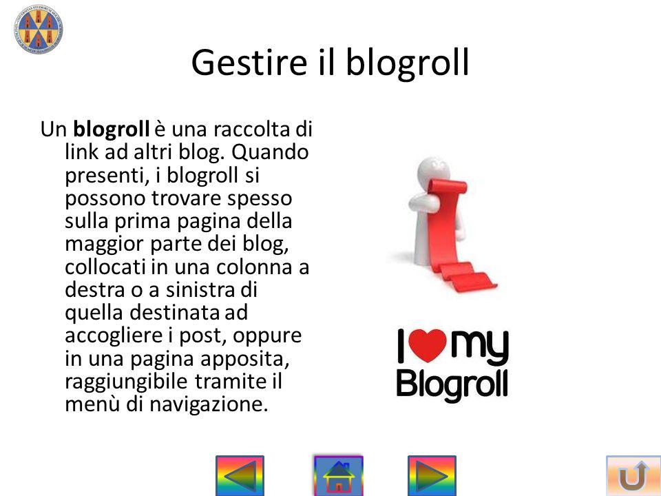 Gestire il blogroll Un blogroll è una raccolta di link ad altri blog. Quando presenti, i blogroll si possono trovare spesso sulla prima pagina della m