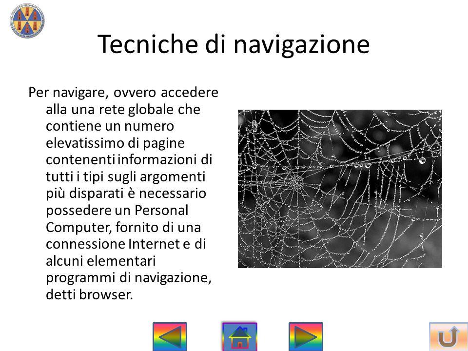Tecniche di navigazione Per navigare, ovvero accedere alla una rete globale che contiene un numero elevatissimo di pagine contenenti informazioni di t