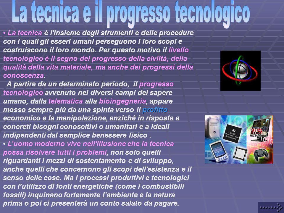 • La tecnica è l insieme degli strumenti e delle procedure con i quali gli esseri umani perseguono i loro scopi e costruiscono il loro mondo.