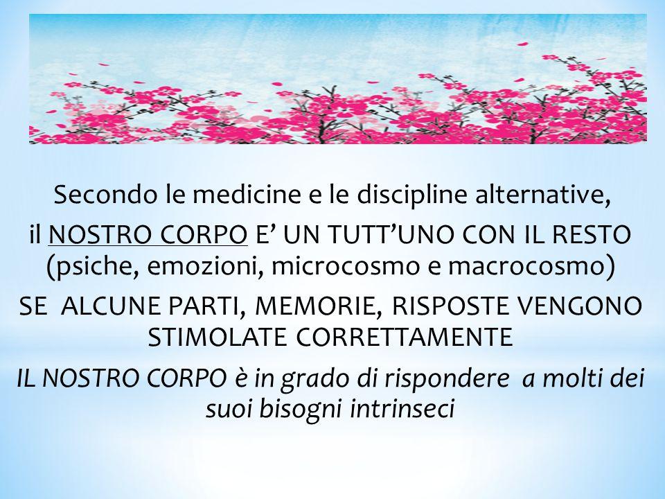 Secondo le medicine e le discipline alternative, il NOSTRO CORPO E' UN TUTT'UNO CON IL RESTO (psiche, emozioni, microcosmo e macrocosmo) SE ALCUNE PAR