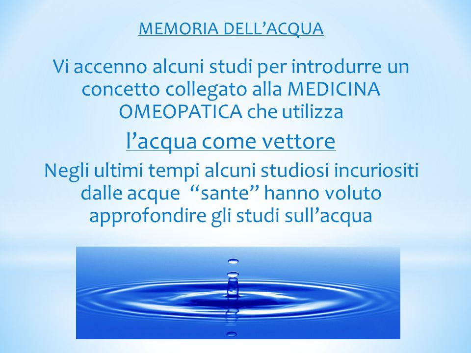 MEMORIA DELL'ACQUA Vi accenno alcuni studi per introdurre un concetto collegato alla MEDICINA OMEOPATICA che utilizza l'acqua come vettore Negli ultim