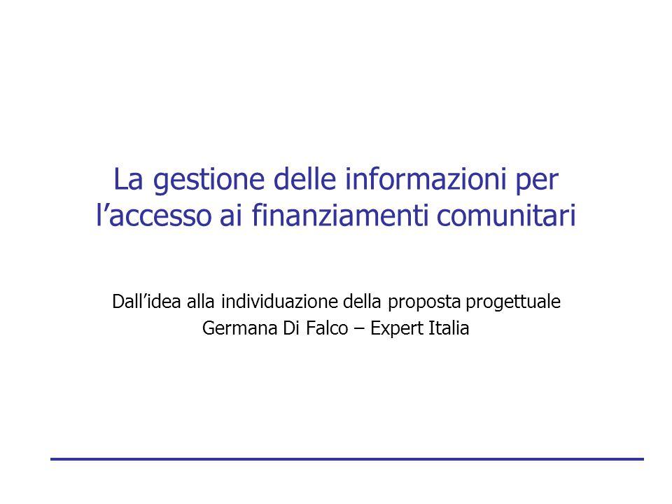 La gestione delle informazioni per l'accesso ai finanziamenti comunitari Dall'idea alla individuazione della proposta progettuale Germana Di Falco – E