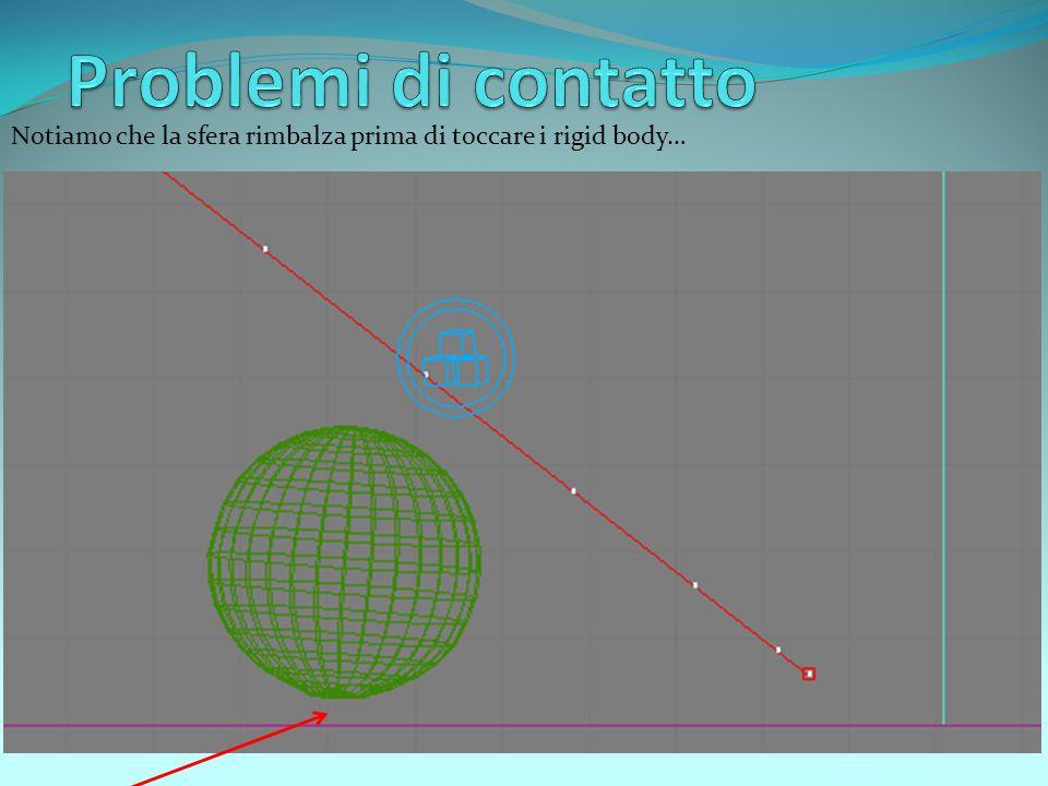 Notiamo che la sfera rimbalza prima di toccare i rigid body…