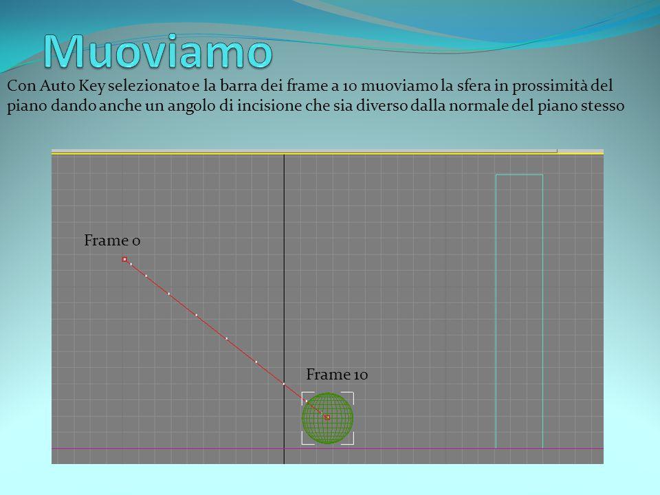 Con Auto Key selezionato e la barra dei frame a 10 muoviamo la sfera in prossimità del piano dando anche un angolo di incisione che sia diverso dalla normale del piano stesso Frame 0 Frame 10