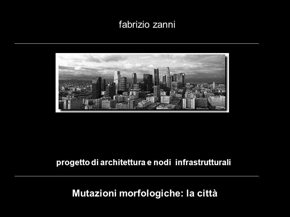 progetto di architettura e nodi infrastrutturali fabrizio zanni Mutazioni morfologiche: la città