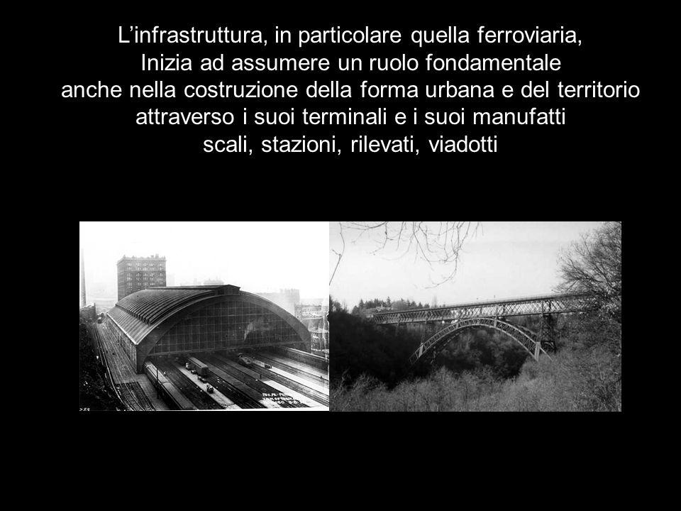 L'infrastruttura, in particolare quella ferroviaria, Inizia ad assumere un ruolo fondamentale anche nella costruzione della forma urbana e del territorio attraverso i suoi terminali e i suoi manufatti scali, stazioni, rilevati, viadotti