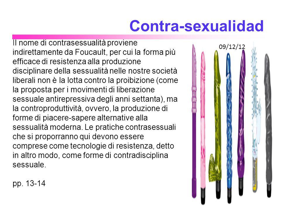 La contrasessualità afferma che il desiderio, l eccitazione sessuale e l orgasmo non sono altro che prodotti retrospettivi di una certa tecnologia sessuale che identifica gli organi riproduttivi come organi sessuali, a scapito di una sessualizzazione della totalità del corpo.