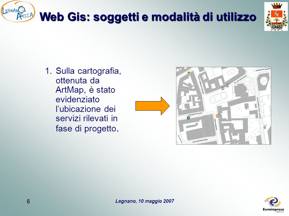 Legnano, 10 maggio 2007 6 Web Gis: soggetti e modalità di utilizzo 1.Sulla cartografia, ottenuta da ArtMap, è stato evidenziato l'ubicazione dei servizi rilevati in fase di progetto.