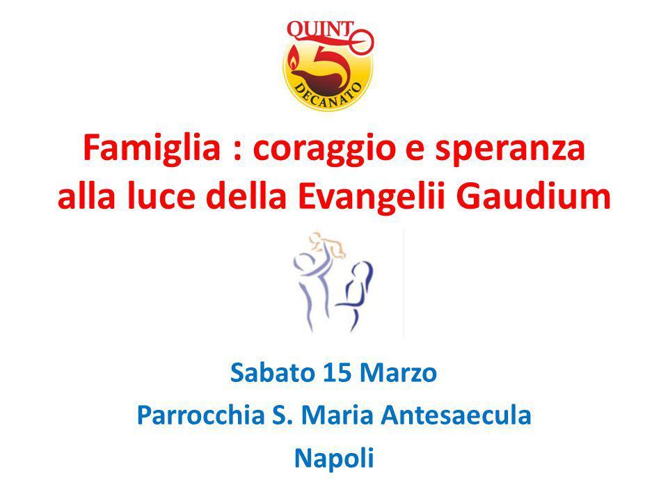 Famiglia : coraggio e speranza alla luce della Evangelii Gaudium Sabato 15 Marzo Parrocchia S. Maria Antesaecula Napoli