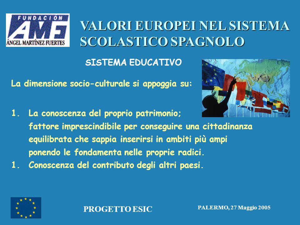 VALORI EUROPEI NEL SISTEMA SCOLASTICO SPAGNOLO PALERMO, 27 Maggio 2005 PROGETTO ESIC SISTEMA EDUCATIVO La dimensione socio-culturale si appoggia su: 1.