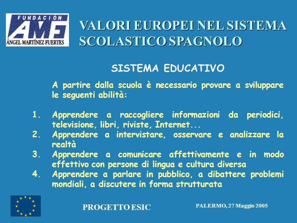 VALORI EUROPEI NEL SISTEMA SCOLASTICO SPAGNOLO PALERMO, 27 Maggio 2005 PROGETTO ESIC SISTEMA EDUCATIVO A partire dalla scuola è necessario provare a sviluppare le seguenti abilità: 1.