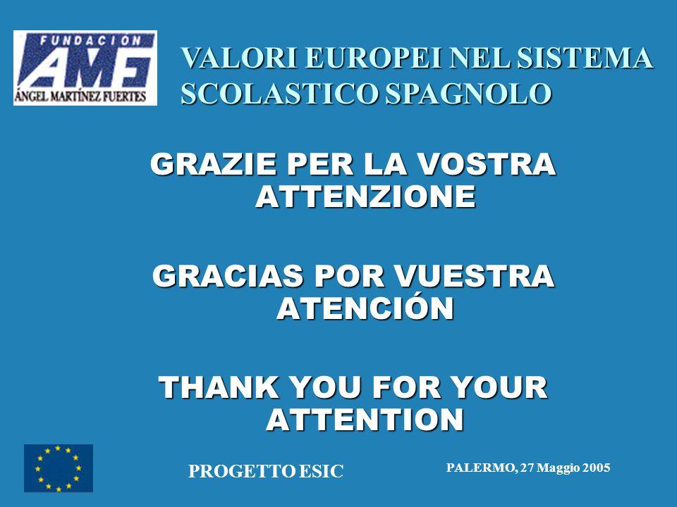 VALORI EUROPEI NEL SISTEMA SCOLASTICO SPAGNOLO PALERMO, 27 Maggio 2005 PROGETTO ESIC GRAZIE PER LA VOSTRA ATTENZIONE GRACIAS POR VUESTRA ATENCIÓN THANK YOU FOR YOUR ATTENTION