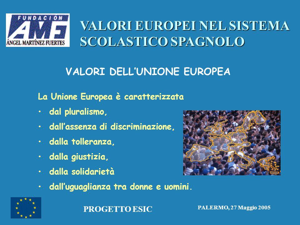 VALORI EUROPEI NEL SISTEMA SCOLASTICO SPAGNOLO PALERMO, 27 Maggio 2005 PROGETTO ESIC VALORI DELL'UNIONE EUROPEA La Unione Europea è caratterizzata • •dal pluralismo, • •dall'assenza di discriminazione, • •dalla tolleranza, • •dalla giustizia, • •dalla solidarietà • •dall'uguaglianza tra donne e uomini.