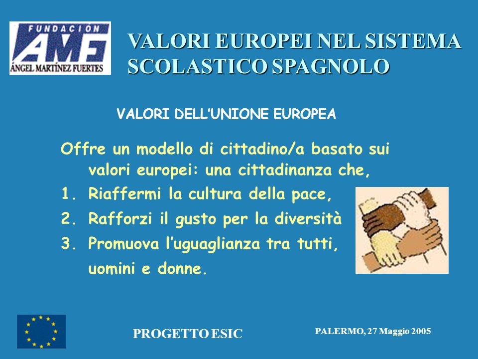 VALORI EUROPEI NEL SISTEMA SCOLASTICO SPAGNOLO PALERMO, 27 Maggio 2005 PROGETTO ESIC VALORI DELL'UNIONE EUROPEA Offre un modello di cittadino/a basato sui valori europei: una cittadinanza che, 1.