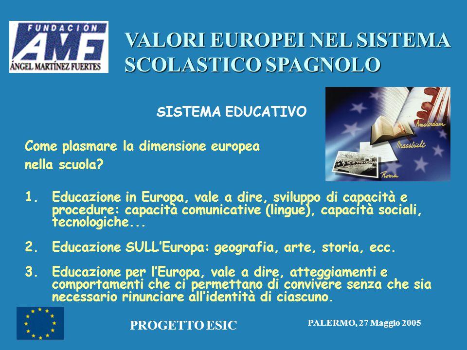 VALORI EUROPEI NEL SISTEMA SCOLASTICO SPAGNOLO PALERMO, 27 Maggio 2005 PROGETTO ESIC SISTEMA EDUCATIVO Come plasmare la dimensione europea nella scuola.