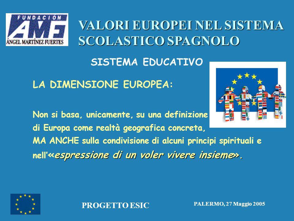 VALORI EUROPEI NEL SISTEMA SCOLASTICO SPAGNOLO PALERMO, 27 Maggio 2005 PROGETTO ESIC SISTEMA EDUCATIVO LA DIMENSIONE EUROPEA: Non si basa, unicamente, su una definizione di Europa come realtà geografica concreta, espressione di un voler vivere insieme».