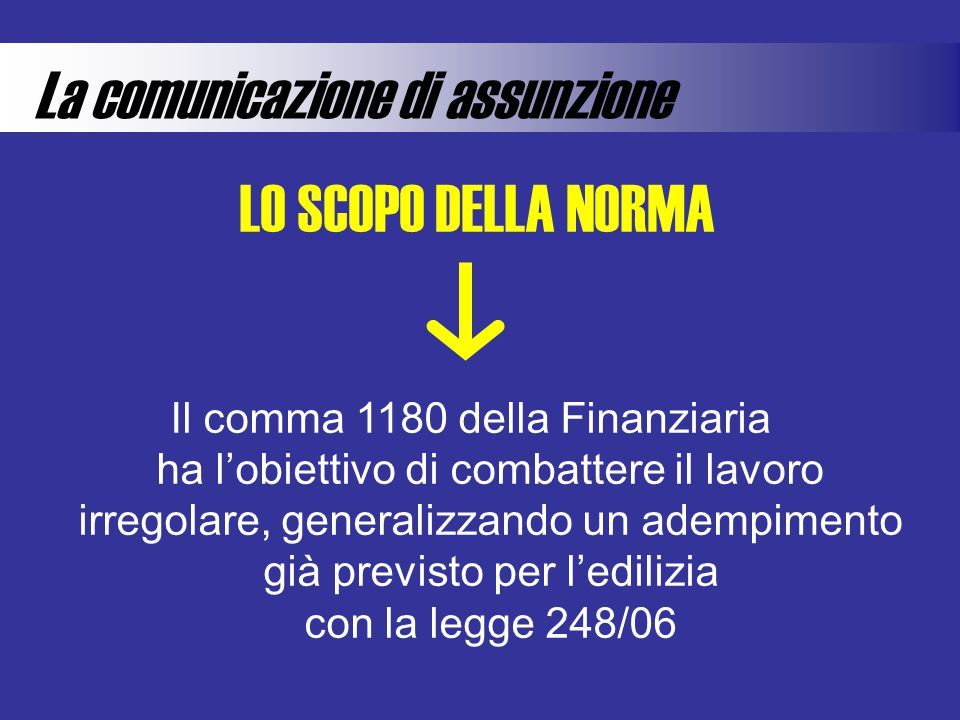 La comunicazione di assunzione LO SCOPO DELLA NORMA Il comma 1180 della Finanziaria ha l'obiettivo di combattere il lavoro irregolare, generalizzando un adempimento già previsto per l'edilizia con la legge 248/06