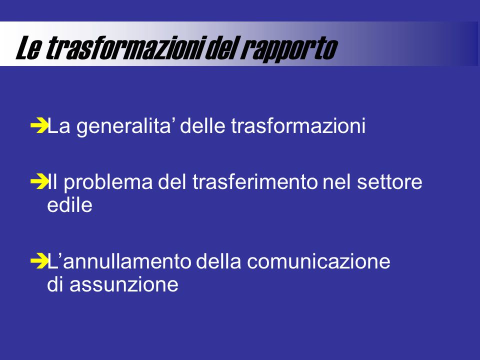 Le trasformazioni del rapporto  La generalita' delle trasformazioni  Il problema del trasferimento nel settore edile  L'annullamento della comunicazione di assunzione
