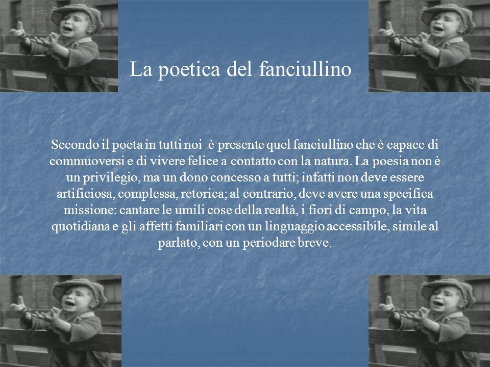 La poetica del fanciullino Secondo il poeta in tutti noi è presente quel fanciullino che è capace di commuoversi e di vivere felice a contatto con la natura.