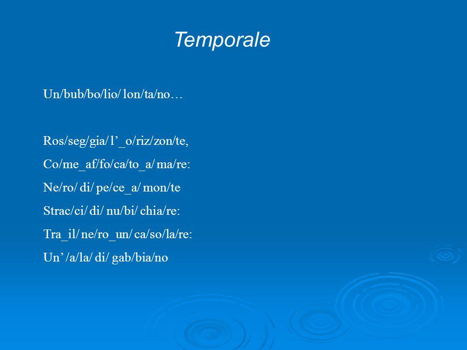 Temporale Un/bub/bo/lio/ lon/ta/no… Ros/seg/gia/ l'_o/riz/zon/te, Co/me_af/fo/ca/to_a/ ma/re: Ne/ro/ di/ pe/ce_a/ mon/te Strac/ci/ di/ nu/bi/ chia/re: Tra_il/ ne/ro_un/ ca/so/la/re: Un' /a/la/ di/ gab/bia/no