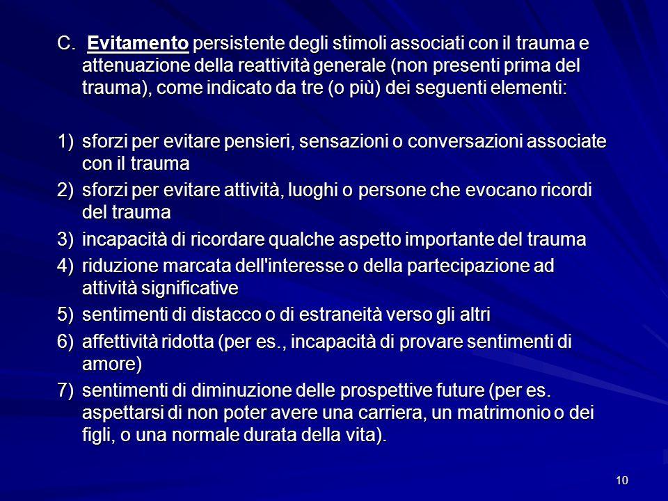 10 C. Evitamento persistente degli stimoli associati con il trauma e attenuazione della reattività generale (non presenti prima del trauma), come indi