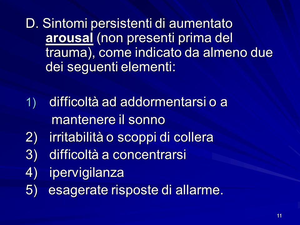 11 D. Sintomi persistenti di aumentato arousal (non presenti prima del trauma), come indicato da almeno due dei seguenti elementi: 1) difficoltà ad ad
