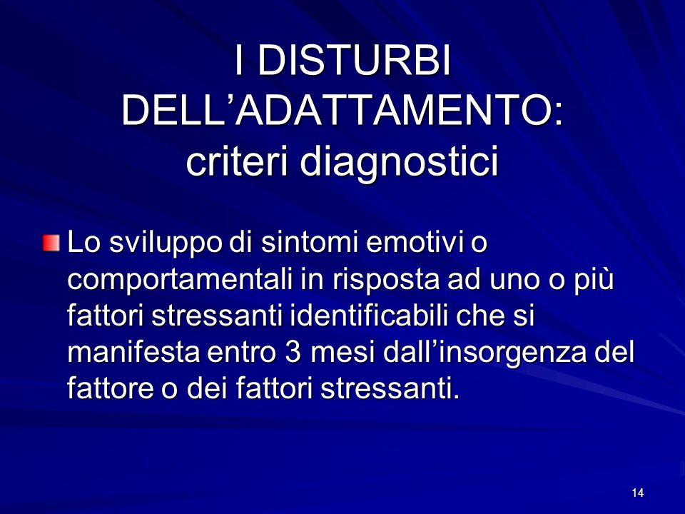 14 I DISTURBI DELL'ADATTAMENTO: criteri diagnostici Lo sviluppo di sintomi emotivi o comportamentali in risposta ad uno o più fattori stressanti ident