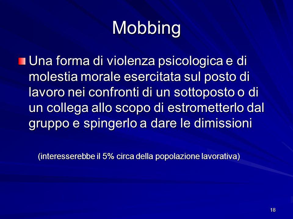 18 Mobbing Una forma di violenza psicologica e di molestia morale esercitata sul posto di lavoro nei confronti di un sottoposto o di un collega allo s