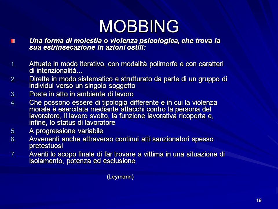 19 MOBBING Una forma di molestia o violenza psicologica, che trova la sua estrinsecazione in azioni ostili: 1. Attuate in modo iterativo, con modalità