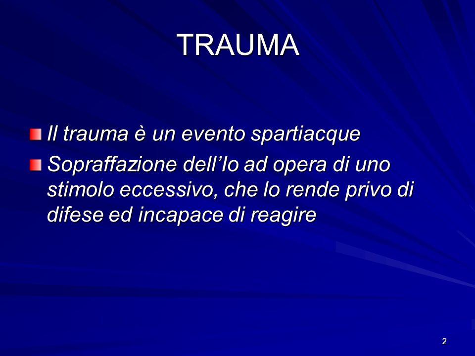 2 TRAUMA Il trauma è un evento spartiacque Sopraffazione dell'Io ad opera di uno stimolo eccessivo, che lo rende privo di difese ed incapace di reagir