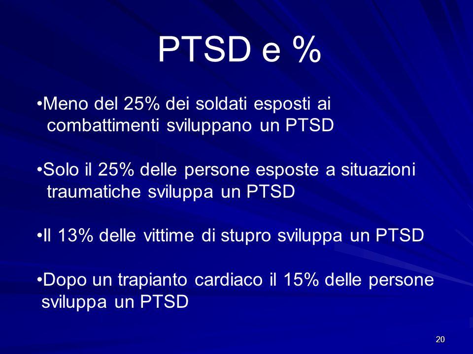 20 PTSD e % •Meno del 25% dei soldati esposti ai combattimenti sviluppano un PTSD •Solo il 25% delle persone esposte a situazioni traumatiche sviluppa
