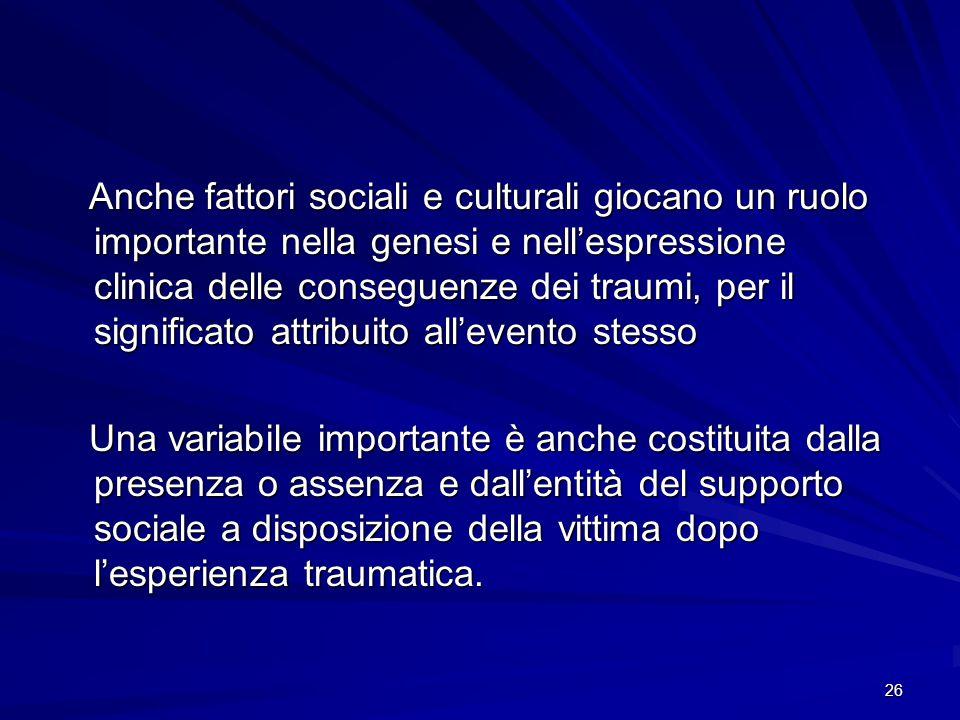 26 Anche fattori sociali e culturali giocano un ruolo importante nella genesi e nell'espressione clinica delle conseguenze dei traumi, per il signific