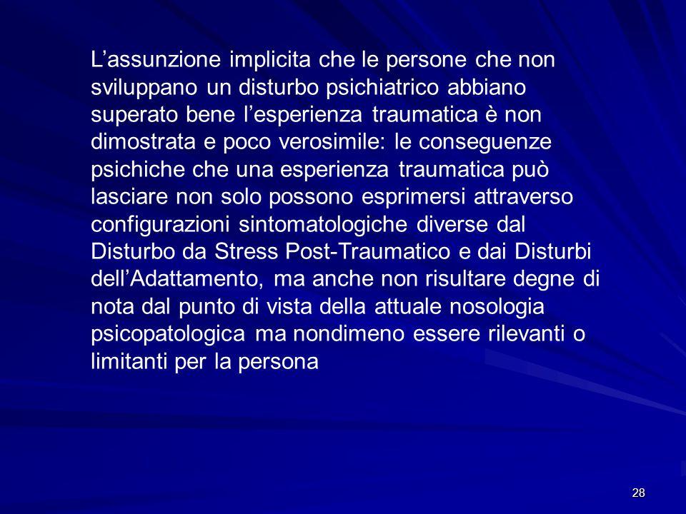 28 L'assunzione implicita che le persone che non sviluppano un disturbo psichiatrico abbiano superato bene l'esperienza traumatica è non dimostrata e
