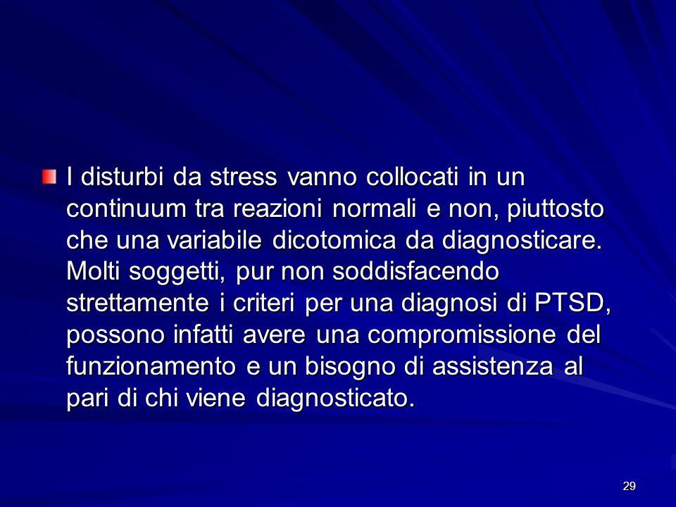 29 I disturbi da stress vanno collocati in un continuum tra reazioni normali e non, piuttosto che una variabile dicotomica da diagnosticare. Molti sog