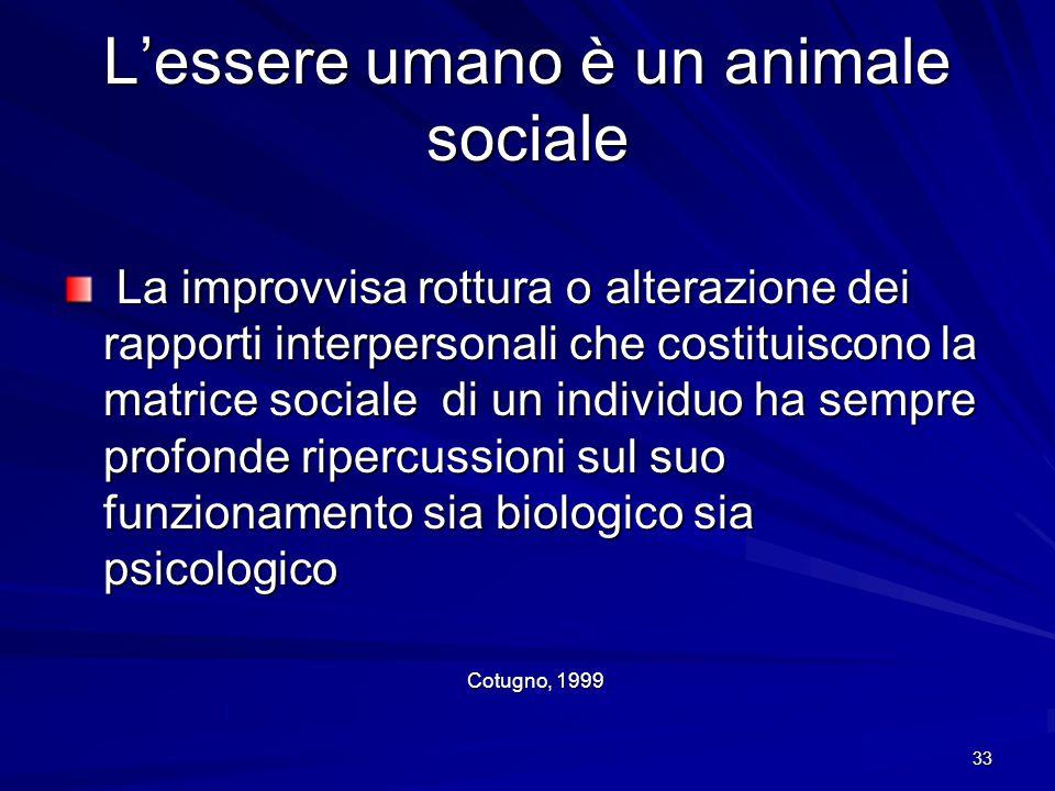 33 L'essere umano è un animale sociale La improvvisa rottura o alterazione dei rapporti interpersonali che costituiscono la matrice sociale di un indi