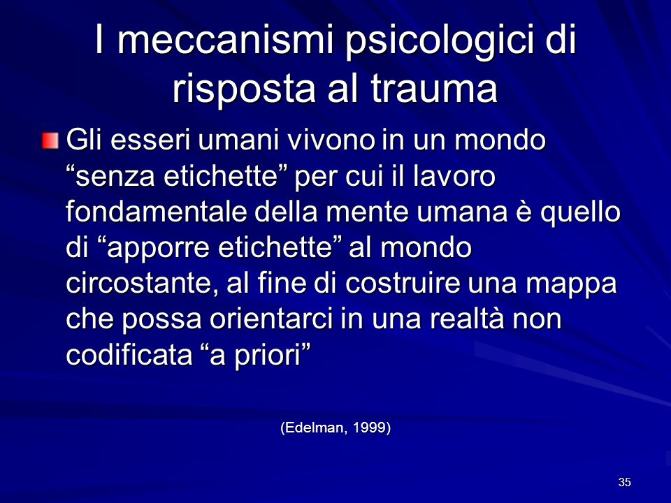 """35 I meccanismi psicologici di risposta al trauma Gli esseri umani vivono in un mondo """"senza etichette"""" per cui il lavoro fondamentale della mente uma"""
