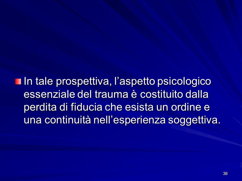 38 In tale prospettiva, l'aspetto psicologico essenziale del trauma è costituito dalla perdita di fiducia che esista un ordine e una continuità nell'e