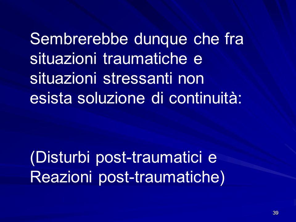 39 Sembrerebbe dunque che fra situazioni traumatiche e situazioni stressanti non esista soluzione di continuità: (Disturbi post-traumatici e Reazioni