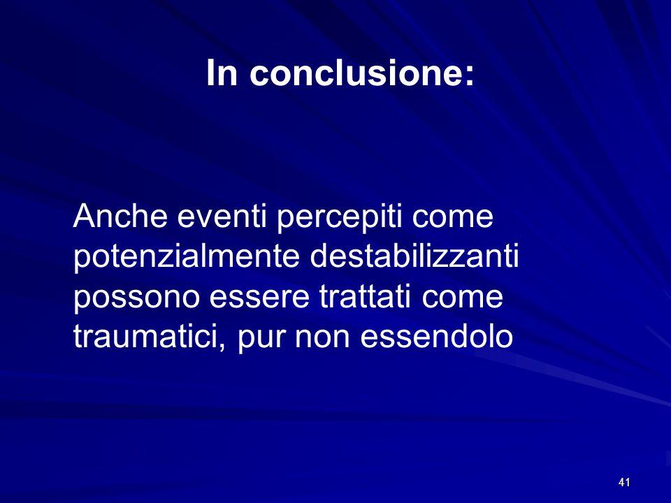 41 In conclusione: Anche eventi percepiti come potenzialmente destabilizzanti possono essere trattati come traumatici, pur non essendolo