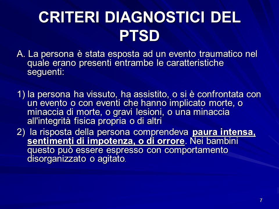 7 CRITERI DIAGNOSTICI DEL PTSD A. La persona è stata esposta ad un evento traumatico nel quale erano presenti entrambe le caratteristiche seguenti: 1)